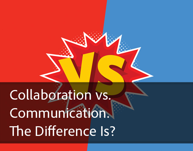 Collaboration vs. Communication. The Difference Is?